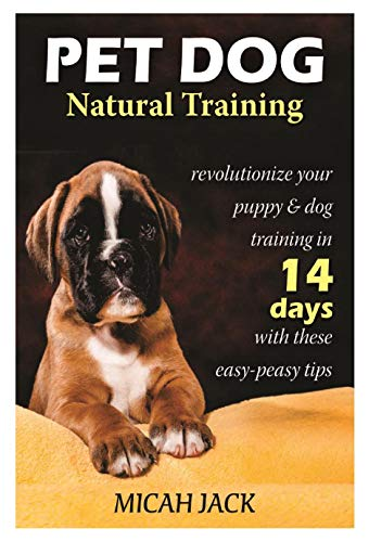 Pet Dog Natural Training: Revolutionize Your Puppy & Dog Training in 14 Days with these easy-peasy Tips