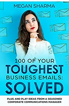 100 of Your Toughest Business Emails: Solved: Plug and Play Ideas From a Seasoned Corporate Communications Manager by [Sharma, Megan]