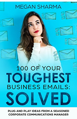 100 of Your Toughest Business Emails: Solved: Plug and Play Ideas From a Seasoned Corporate Communications Manager