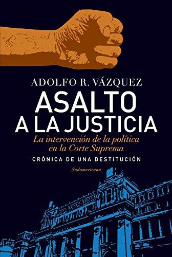Descargar Libro Asalto A La Justicia: La Intervención De La Política En La Corte Suprema. Crónica De Una Destitución. Adolfo R. Vazquez