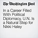In a Career Filled With Political Diplomacy, U.N. Is a Natural Step for Nikki Haley | Robert Costa