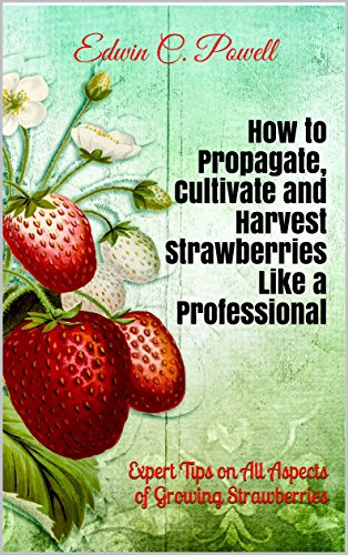 How to Propagate, Cultivate and Harvest Strawberries Like a Professional: Expert Tips on All Aspects of Growing Strawberries by [Powell, Edwin C.]