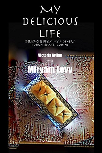 My Delicious Life: delicacies from my mother's fusion Israeli cuisine by VICTORIA AVILAN, MIRYAM LEVY