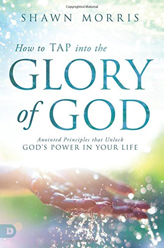 How to TAP into the Glory of God: Anointed Principles that Unlock God's Power in Your Life