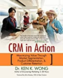 CRM in Action, Ken K. Wong, 1450279880
