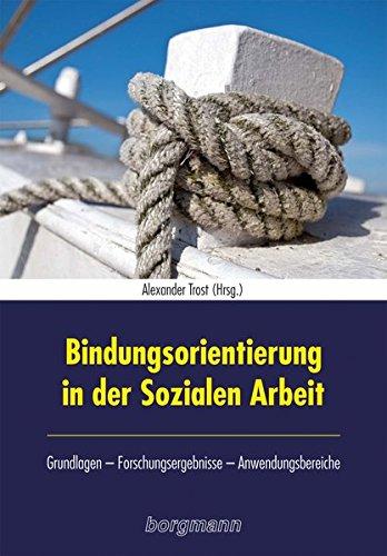 Bindungsorientierung in der Sozialen Arbeit: Grundlagen - Forschungsergebnisse - Anwendungsgebiete