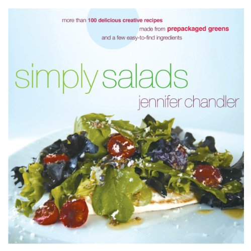 Simply Salads: More than 100 Creative Recipes You Can Make in Minutes from Prepackaged Greens by Jennifer Chandler