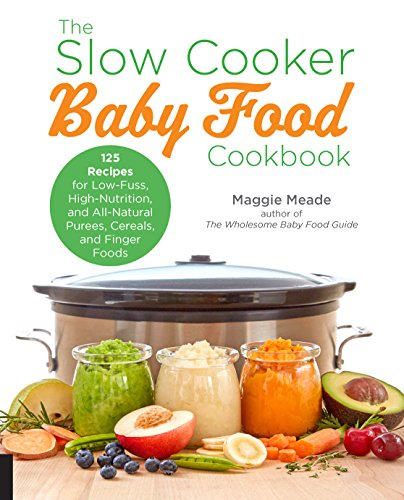 The Slow Cooker Baby Food Cookbook: 125 Recipes for Low-Fuss, High-Nutrition, All-Natural, and Way Better Than Store-Bought Purees, Cereals, and Finger Foods by Maggie Meade