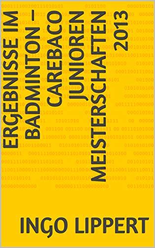 Ergebnisse im Badminton – CAREBACO Junioren Meisterschaften 2013 (Sportstatistik 470) (German Edition) por Ingo Lippert
