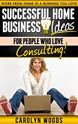 Successful Home Business Ideas For People Who Love Consulting: Work From Home In A Business You Love