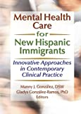Mental Health Care for New Hispanic Immigrants, Manny J. Gonzalez, 0789023083