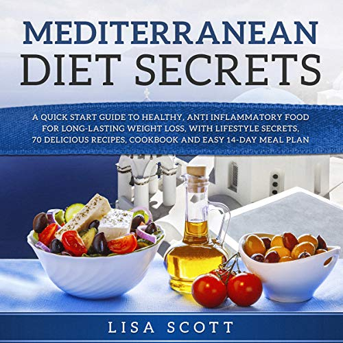 Mediterranean Diet Secrets: A Quick Start Guide to Healthy, Anti Inflammatory Food for Long-Lasting Weight Loss, with Lifestyle Secrets, 70 Delicious Recipes, Cookbook and Easy 14-Day Meal Plan by Lisa Scott