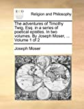 The Adventures of Timothy Twig, Esq in a Series of Poetical Epistles in Two Volumes by Joseph Moser, Volume 1 Of, Joseph Moser, 117110541X