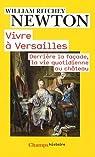 Vivre à Versailles. Derrière la façade, la vie quotidienne au château par Newton