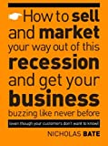 How to sell and market your way out of this recession and get your business buzzing like never before (even though your customers don't want to know!)
