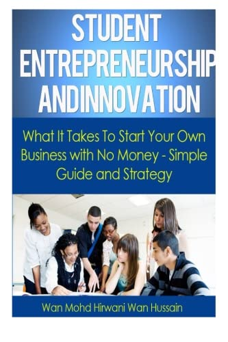 Student Entrepreneurship and Innovation: What It Takes To Start Your Own Business With No Money- Simple Guide & Strategy