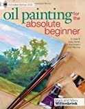 Oil Painting For The Absolute Beginner: A Clear and Easy Guide to Successful Oil Painting