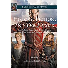 History, Fiction, and The Tudors: Sex, Politics, Power, and Artistic License in the Showtime Television Series