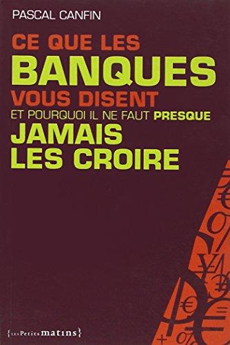 Tout ce que les banques vous disent et pourquoi il ne faut presque jamais les croire (French Edition)