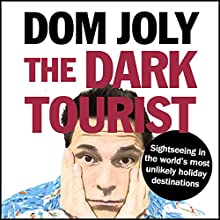 The Dark Tourist: Sightseeing in the World's Most Unlikely Holiday Destinations Audiobook by Dom Joly Narrated by Dom Joly