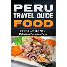 Peru: Travel Guide Food - How To Get The Most Delicious Peruvian Food (Peru Adventure Book 3)