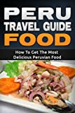: Peru: Travel Guide Food - How To Get The Most Delicious Peruvian Food (Peru Adventure Book 3)