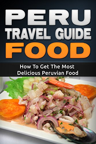 Peru: Travel Guide Food - How To Get The Most Delicious Peruvian Food (Peru Adventure Book 3) by Daniel Sanchez