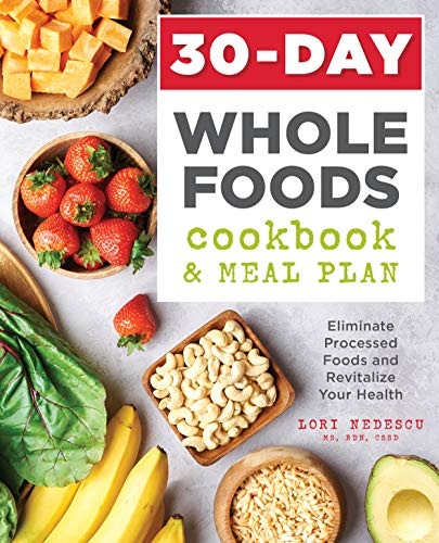Eliminate processed foods and revitalize your health, with  30-Day Whole Foods Cookbook And Meal Plan by Lori Nedescu MS RDN CSSD