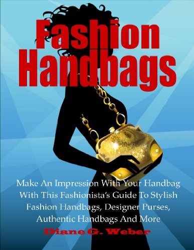 Fashion Handbags; Make An Impression With Your Handbag With This Fashionista's Guide To Stylish Fashion Handbags, Designer Purses, Authentic Handbags And More (Fashion Tips Book 4)