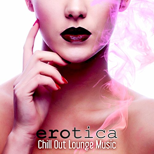 Erotica Chill Out Lounge Music - The Best Electronic Music 2015 for Sensual Massage, Erotica Games, Tantric Sex, Making Love, Passion & Sensuality, Erotica Oriental Bar, Sex Music