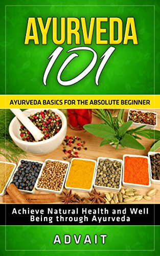 Ayurveda 101: Ayurveda Basics for The Absolute Beginner [Achieve Natural Health and Well Being through ()