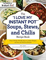 """The """"I Love My Instant Pot®"""" Soups, Stews, and Chilis Recipe Book: From Chicken Noodle Soup to Lobster Bisque, 175 Easy and Delicious Recipes"""