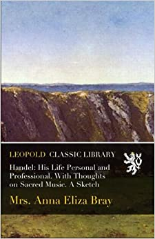 Handel: His Life Personal and Professional. With Thoughts on Sacred Music. A Sketch