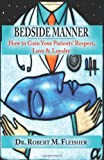 Bedside Manner How to Gain Your Patients' Respect, Love and Loyalty, Robert M. Fleisher, 0982844107