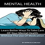 Mental Health: Learn Better Ways to Take Care of Your Mental Health Without the Use of Medication | Patricia A. Carlisle