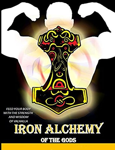 Iron Alchemy of the Gods: Feed Your Body With the Strength and Wisdom of (Iron Body)