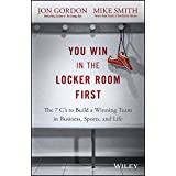 You Win in the Locker Room First: The 7 C's to Build a Winning Team in Business, Sports, and Life (Jon Gordon)