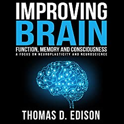 Improving Brain Function, Memory and Consciousness: A Focus on Neuroplasticity and Neuroscience