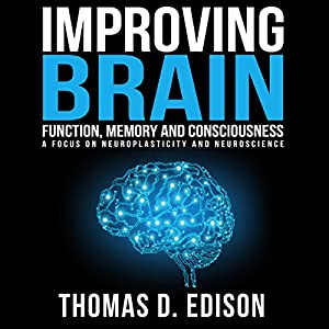 Improving Brain Function, Memory and Consciousness: A Focus on Neuroplasticity and Neuroscience Audiobook