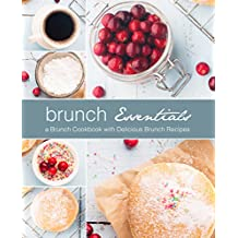 Brunch Essentials: A Brunch Cookbook with Delicious Brunch Recipes