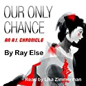 Our Only Chance: An A.I. Chronicle Audiobook by Ray Else Narrated by Lisa Zimmerman