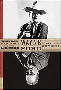 Wayne and Ford: The Films, the Friendship, and the Forging of an American Hero