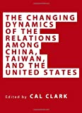 The Changing Dynamics of the Relations Among China, Taiwan, and the United States, Cal Clark, 1443826812