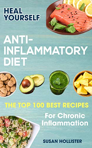 Anti-Inflammatory Diet: Heal Yourself: The Top 100 Best Recipes For Chronic Inflammation (All Natural Solutions For Healing Inflammation Along With Anti Inflammatory Cookbook and Recipes 1)