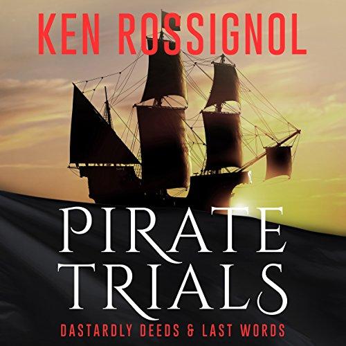 Pirate Trials: Dastardly Deeds & Last Words by Kenneth C. Rossignol