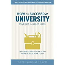 How to Succeed at University (and Get a Great Job!): Mastering the Critical Skills You Need for School, Work, and Life