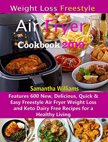 Weight Loss Freestyle Air Fryer Cookbook 2019: Features 600 New, Delicious, Quick & Easy Freestyle Air Fryer Weight Loss and Keto Dairy Free Recipes for a Healthy Living by Samantha Williams