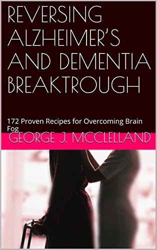 Book: REVERSING ALZHEIMER'S AND DEMENTIA BREAKTROUGH - 172 Proven Recipes for Overcoming Brain Fog by George J. McClelland