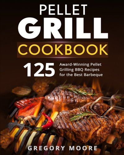 Pellet Grill Cookbook: 125 Award-Winning Pellet Grilling BBQ Recipes for the Best Barbeque (Best Pellet Grill Recipes)