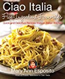 Ciao Italia Five-Ingredient Favorites: Quick and Delicious Recipes from an Italian Kitchen